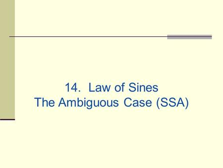 14. Law of Sines The Ambiguous Case (SSA). Yesterday we saw that two angles and one side determine a unique triangle. However, if two sides and one opposite.