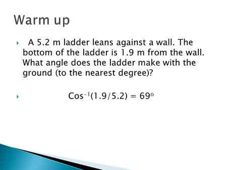 Warm up   A 5.2 m ladder leans against a wall. The bottom of the ladder is 1.9 m from the wall. What angle does the ladder make with the ground (to.