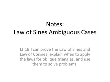 Notes: Law of Sines Ambiguous Cases LT 1B I can prove the Law of Sines and Law of Cosines, explain when to apply the laws for oblique triangles, and use.
