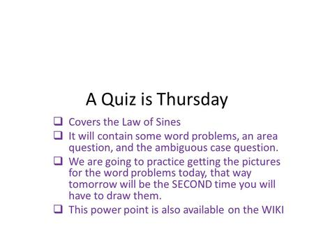A Quiz is Thursday  Covers the Law of Sines  It will contain some word problems, an area question, and the ambiguous case question.  We are going to.