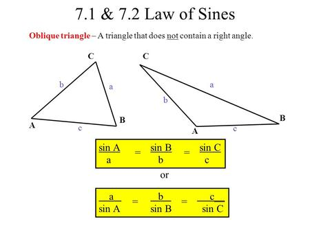 7.1 & 7.2 Law of Sines Oblique triangle – A triangle that does not contain a right angle. C B A b a c A B C c a b sin A sin B sin C a b c == or a b c__.