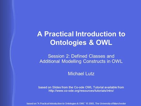 "Based on ""A Practical Introduction to Ontologies & OWL"" © 2005, The University of Manchester A Practical Introduction to Ontologies & OWL Session 2: Defined."