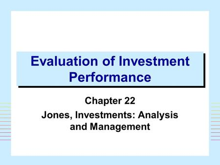 Evaluation of Investment Performance Chapter 22 Jones, Investments: Analysis and Management.