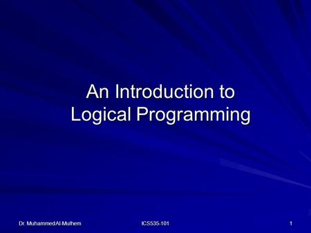 Dr. Muhammed Al-Mulhem ICS535-101 1 An Introduction to Logical Programming.