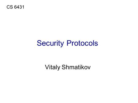 Security Protocols Vitaly Shmatikov CS 6431. Security Protocols  Use cryptography to achieve some higher-level security objective Authentication, confidentiality,