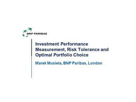 Investment Performance Measurement, Risk Tolerance and Optimal Portfolio Choice Marek Musiela, BNP Paribas, London.