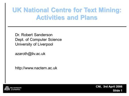 CNI, 3rd April 2006 Slide 1 UK National Centre for Text Mining: Activities and Plans Dr. Robert Sanderson Dept. of Computer Science University of Liverpool.