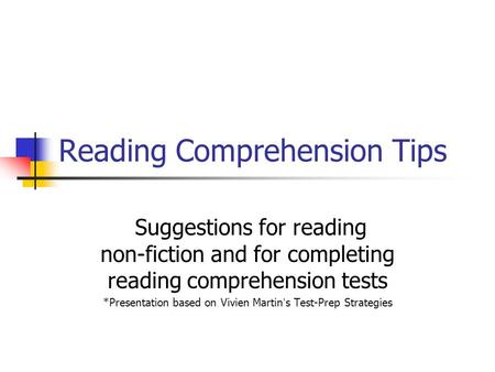 Reading Comprehension Tips Suggestions for reading non-fiction and for completing reading comprehension tests *Presentation based on Vivien Martin's Test-Prep.