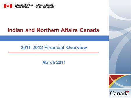 1 Indian and Northern Affairs Canada 2011-2012 Financial Overview March 2011.