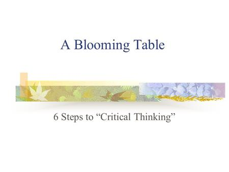 "A Blooming Table 6 Steps to ""Critical Thinking"" Benjamin Bloom theorized that there are 6 levels of thinking. 6. Synthesis 5. Evaluation 4. Analysis."