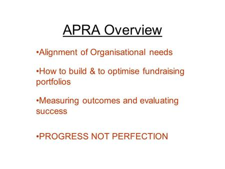 APRA Overview Alignment of Organisational needs How to build & to optimise fundraising portfolios Measuring outcomes and evaluating success PROGRESS NOT.