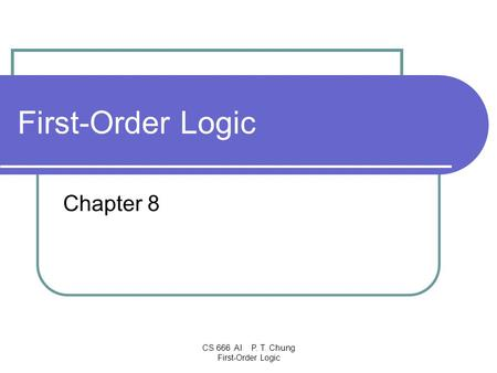 CS 666 AI P. T. Chung First-Order Logic First-Order Logic Chapter 8.