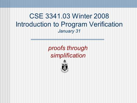 CSE 3341.03 Winter 2008 Introduction to Program Verification January 31 proofs through simplification.