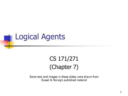 1 Logical Agents CS 171/271 (Chapter 7) Some text and images in these slides were drawn from Russel & Norvig's published material.