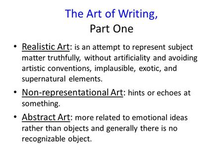 The Art of Writing, Part One Realistic Art: is an attempt to represent subject matter truthfully, without artificiality and avoiding artistic conventions,