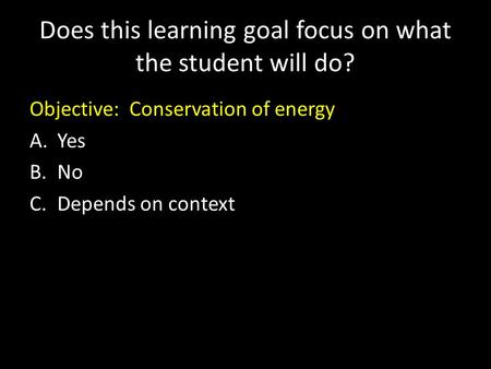 Does this learning goal focus on what the student will do? Objective: Conservation of energy A.Yes B.No C.Depends on context.