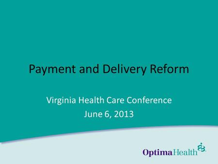 Www.optimahealth.com Payment and Delivery Reform Virginia Health Care Conference June 6, 2013.
