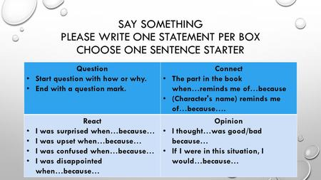 SAY SOMETHING PLEASE WRITE ONE STATEMENT PER BOX CHOOSE ONE SENTENCE STARTER Question Start question with how or why. End with a question mark. Connect.