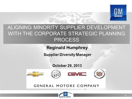 1 ALIGNING MINORITY SUPPLIER DEVELOPMENT WITH THE CORPORATE STRATEGIC PLANNING PROCESS Reginald Humphrey Supplier Diversity Manager October 29, 2013.
