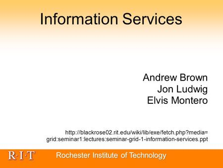 Information Services Andrew Brown Jon Ludwig Elvis Montero  grid:seminar1:lectures:seminar-grid-1-information-services.ppt.