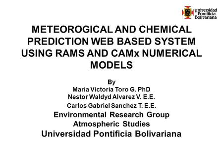 METEOROGICAL AND CHEMICAL PREDICTION WEB BASED SYSTEM USING RAMS AND CAMx NUMERICAL MODELS By Maria Victoria Toro G. PhD Nestor Waldyd Alvarez V. E.E.