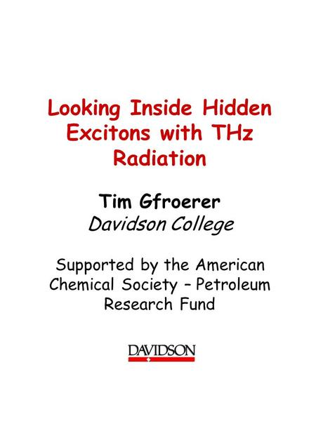 Looking Inside Hidden Excitons with THz Radiation Tim Gfroerer Davidson College Supported by the American Chemical Society – Petroleum Research Fund.