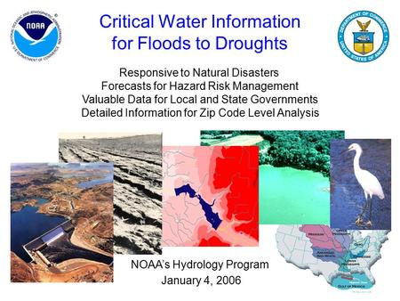 1 Critical Water Information for Floods to Droughts NOAA's Hydrology Program January 4, 2006 Responsive to Natural Disasters Forecasts for Hazard Risk.