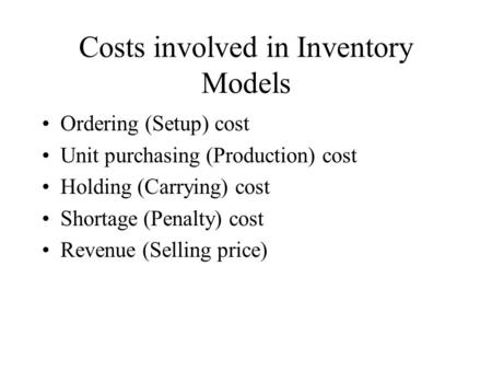 Costs involved in Inventory Models <strong>Ordering</strong> (Setup) cost Unit purchasing (Production) cost Holding (Carrying) cost Shortage (Penalty) cost Revenue (Selling.