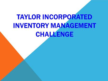 TAYLOR INCORPORATED INVENTORY MANAGEMENT CHALLENGE.