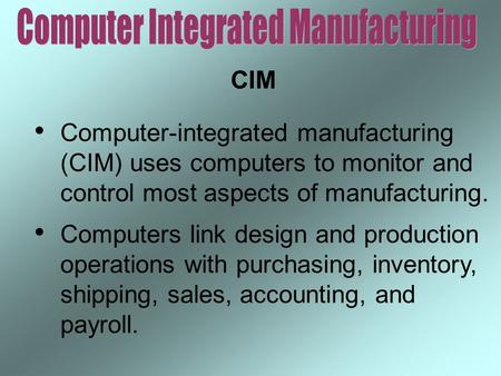 CIM Computer-integrated manufacturing (CIM) uses computers to monitor and control most aspects of manufacturing. Computers link design and production operations.