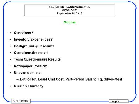 FACILITIES PLANNING ISE310L SESSION 7 September 15, 2015 Geza P. Bottlik Page 1 Outline Questions? Inventory experiences? Background quiz results Questionnaire.