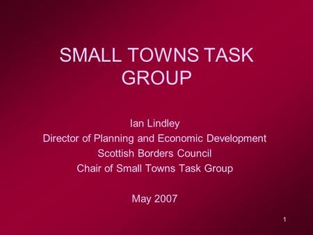 1 SMALL TOWNS TASK GROUP Ian Lindley Director of Planning and Economic Development Scottish Borders Council Chair of Small Towns Task Group May 2007.