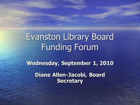 Evanston Library Board Funding Forum Wednesday, September 1, 2010 Diane Allen-Jacobi, Board Secretary.
