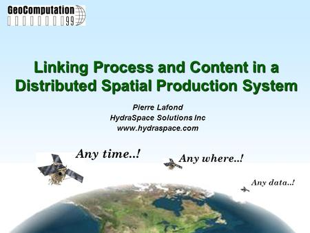 Any data..! Any where..! Any time..! Linking Process and Content in a Distributed Spatial Production System Pierre Lafond HydraSpace Solutions Inc www.hydraspace.com.