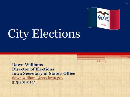 City Elections Dawn Williams Director of Elections Iowa Secretary of State's Office 515-281-0145 1 July, 2015.