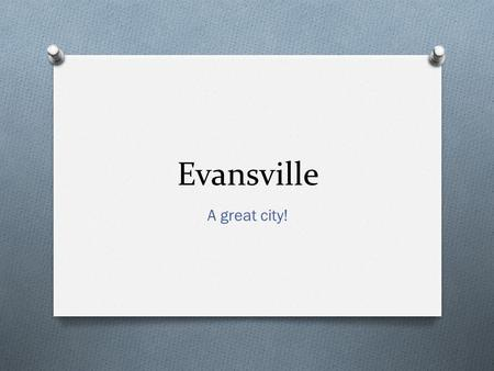 Evansville A great city!. Welcome to Evansville! O Indiana's 3 rd largest city O 171,000 population within city limits O Founded 1812 O Major Businesses/Employers: