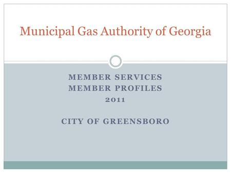 MEMBER SERVICES MEMBER PROFILES 2011 CITY OF GREENSBORO Municipal Gas Authority of Georgia.