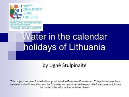 Water in the calendar holidays of Lithuania by Ugnė Stulpinaitė This project has been funded with support from the European Commission. This publication.