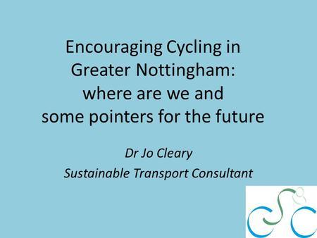Encouraging Cycling in Greater Nottingham: where are we and some pointers for the future Dr Jo Cleary Sustainable Transport Consultant.