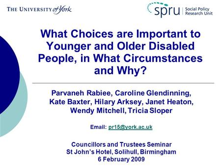 What Choices are Important to Younger and Older Disabled People, in What Circumstances and Why? Parvaneh Rabiee, Caroline Glendinning, Kate Baxter, Hilary.