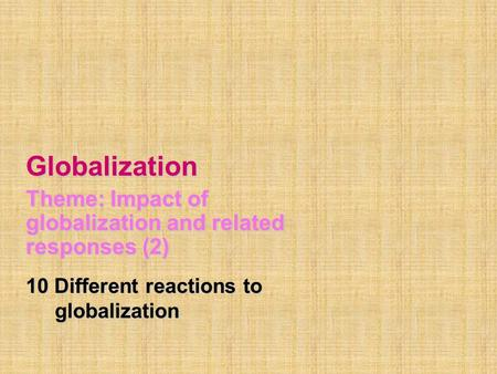 Globalization Theme: Impact of globalization and related responses (2) 10 Different reactions to globalization globalization.