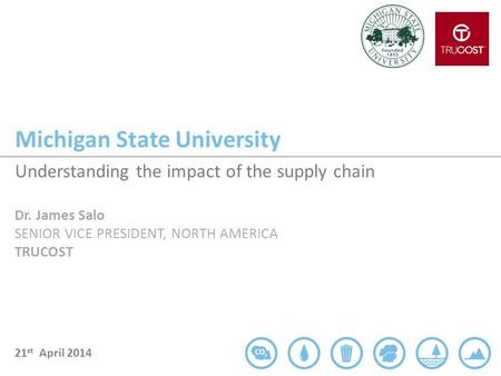 Michigan State University 21 st April 2014 Understanding the impact of the supply chain Dr. James Salo SENIOR VICE PRESIDENT, NORTH AMERICA TRUCOST.