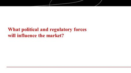 What political and regulatory forces will influence the market?