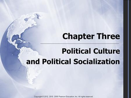 Chapter Three Political Culture and Political Socialization Political Culture and Political Socialization Copyright © 2012, 2010, 2008 Pearson Education,
