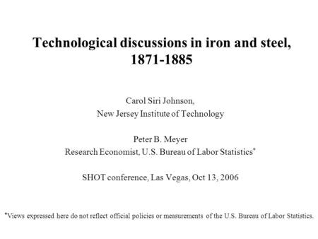 Technological discussions in iron and steel, 1871-1885 Carol Siri Johnson, New Jersey Institute of Technology Peter B. Meyer Research Economist, U.S. Bureau.