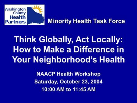 Minority Health Task Force Think Globally, Act Locally: How to Make a Difference in Your Neighborhood's Health NAACP Health Workshop Saturday, October.