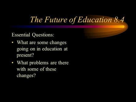 The Future of Education 8.4 Essential Questions: What are some changes going on in education at present? What problems are there with some of these changes?