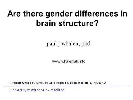 Are there gender differences in brain structure? paul j whalen, phd university of wisconsin - madison www.whalenlab.info Projects funded by NIMH, Howard.