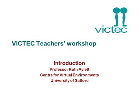 VICTEC Teachers' workshop Introduction Professor Ruth Aylett Centre for Virtual Environments University of Salford.