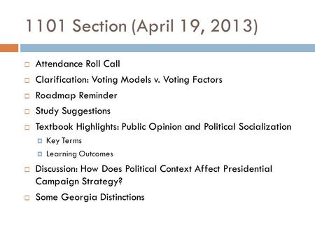 1101 Section (April 19, 2013)  Attendance Roll Call  Clarification: Voting Models v. Voting Factors  Roadmap Reminder  Study Suggestions  Textbook.